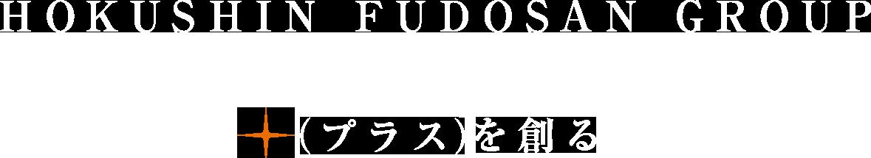 HOKUSHIN FUDOSAN GROUP|+(プラスを創る)